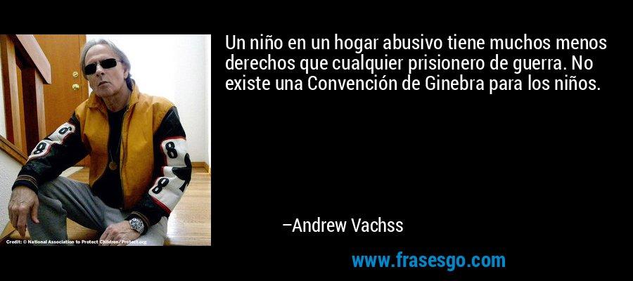 Un niño en un hogar abusivo tiene muchos menos derechos que cualquier prisionero de guerra. No existe una Convención de Ginebra para los niños. – Andrew Vachss