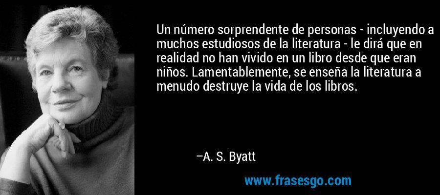 Un número sorprendente de personas - incluyendo a muchos estudiosos de la literatura - le dirá que en realidad no han vivido en un libro desde que eran niños. Lamentablemente, se enseña la literatura a menudo destruye la vida de los libros. – A. S. Byatt