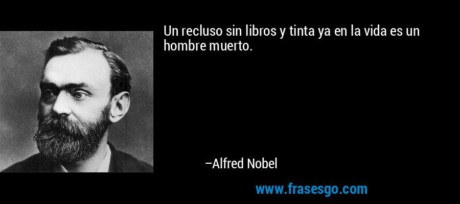 Un recluso sin libros y tinta ya en la vida es un hombre muerto. – Alfred Nobel