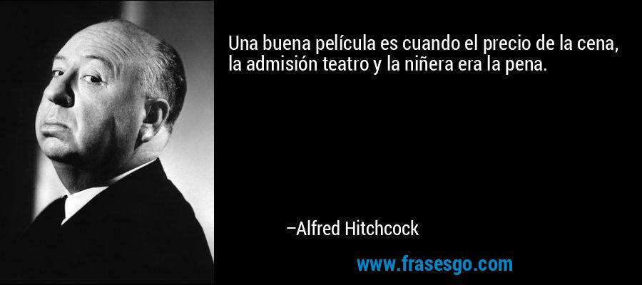 Una buena película es cuando el precio de la cena, la admisión teatro y la niñera era la pena. – Alfred Hitchcock