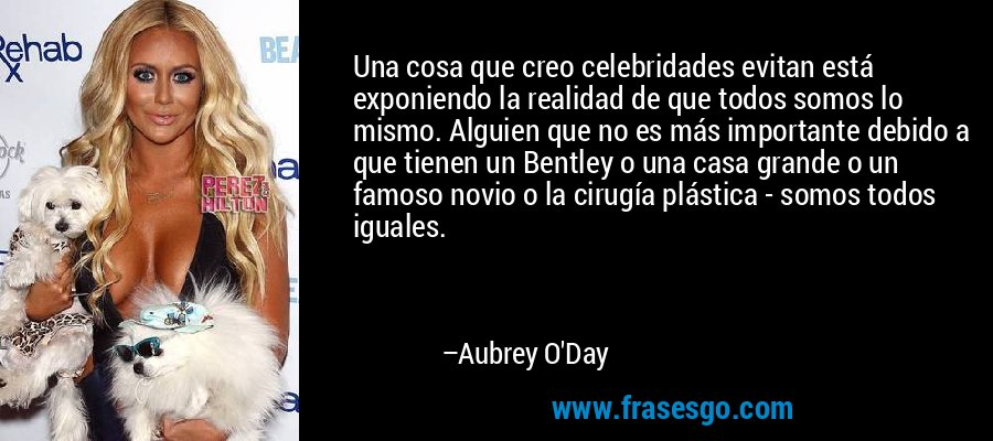 Una cosa que creo celebridades evitan está exponiendo la realidad de que todos somos lo mismo. Alguien que no es más importante debido a que tienen un Bentley o una casa grande o un famoso novio o la cirugía plástica - somos todos iguales. – Aubrey O'Day