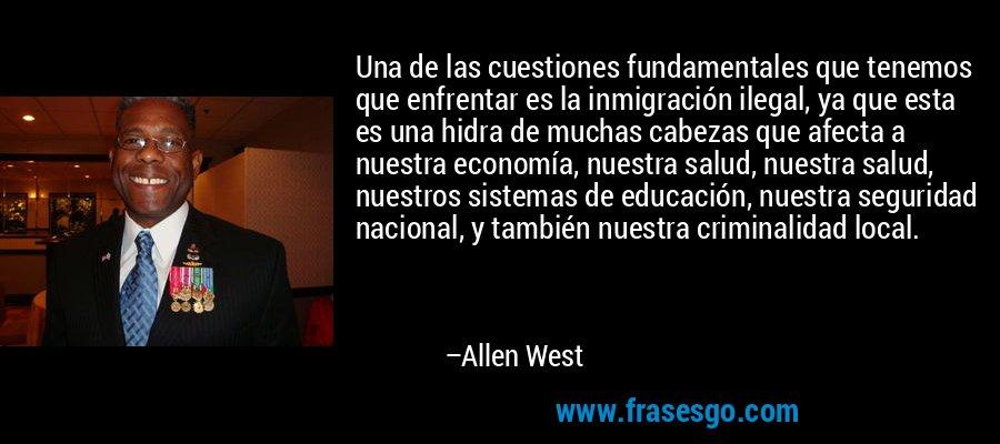 Una de las cuestiones fundamentales que tenemos que enfrentar es la inmigración ilegal, ya que esta es una hidra de muchas cabezas que afecta a nuestra economía, nuestra salud, nuestra salud, nuestros sistemas de educación, nuestra seguridad nacional, y también nuestra criminalidad local. – Allen West