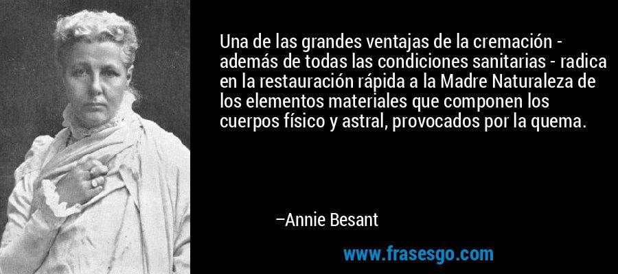 Una de las grandes ventajas de la cremación - además de todas las condiciones sanitarias - radica en la restauración rápida a la Madre Naturaleza de los elementos materiales que componen los cuerpos físico y astral, provocados por la quema. – Annie Besant