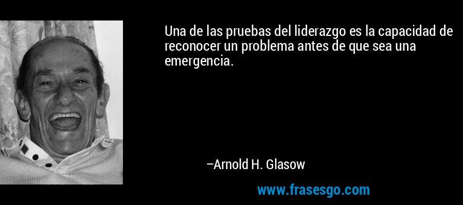 Una de las pruebas del liderazgo es la capacidad de reconocer un problema antes de que sea una emergencia. – Arnold H. Glasow