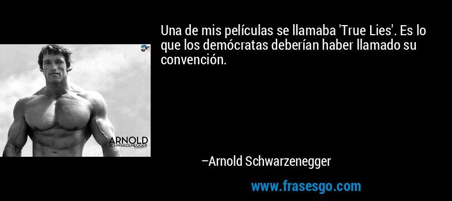 Una de mis películas se llamaba 'True Lies'. Es lo que los demócratas deberían haber llamado su convención. – Arnold Schwarzenegger