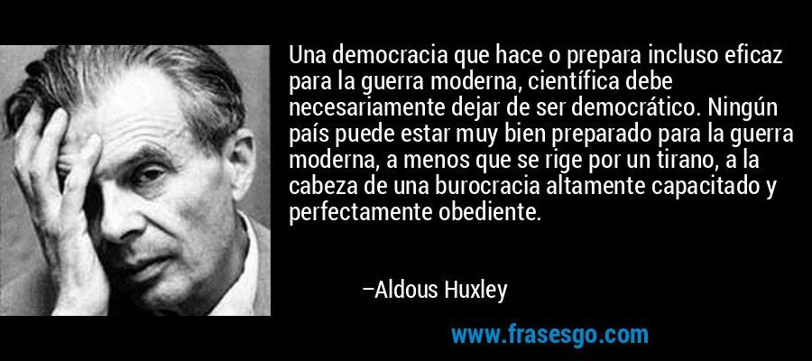 Una democracia que hace o prepara incluso eficaz para la guerra moderna, científica debe necesariamente dejar de ser democrático. Ningún país puede estar muy bien preparado para la guerra moderna, a menos que se rige por un tirano, a la cabeza de una burocracia altamente capacitado y perfectamente obediente. – Aldous Huxley