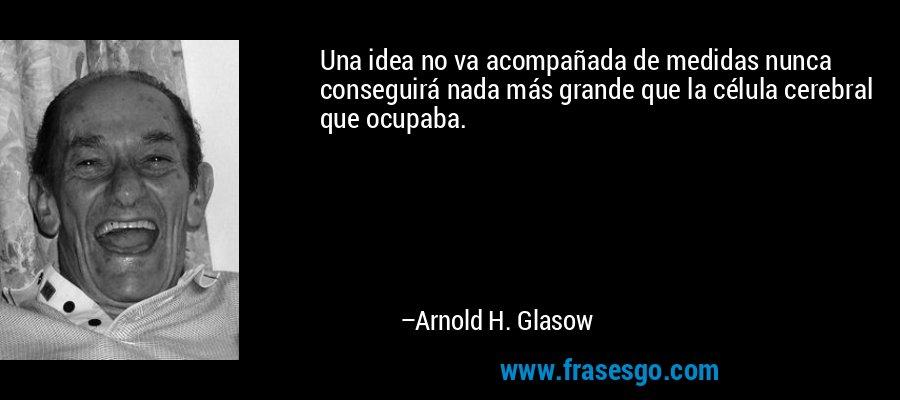 Una idea no va acompañada de medidas nunca conseguirá nada más grande que la célula cerebral que ocupaba. – Arnold H. Glasow
