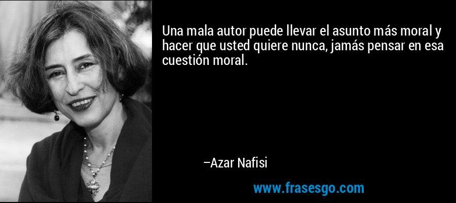 Una mala autor puede llevar el asunto más moral y hacer que usted quiere nunca, jamás pensar en esa cuestión moral. – Azar Nafisi