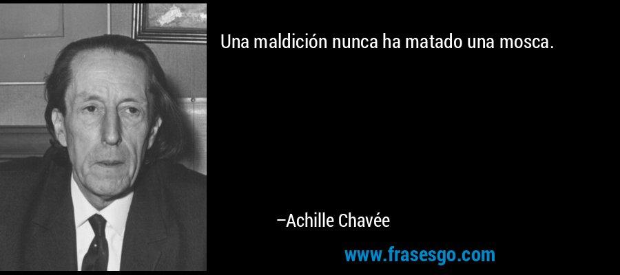 Una maldición nunca ha matado una mosca. – Achille Chavée