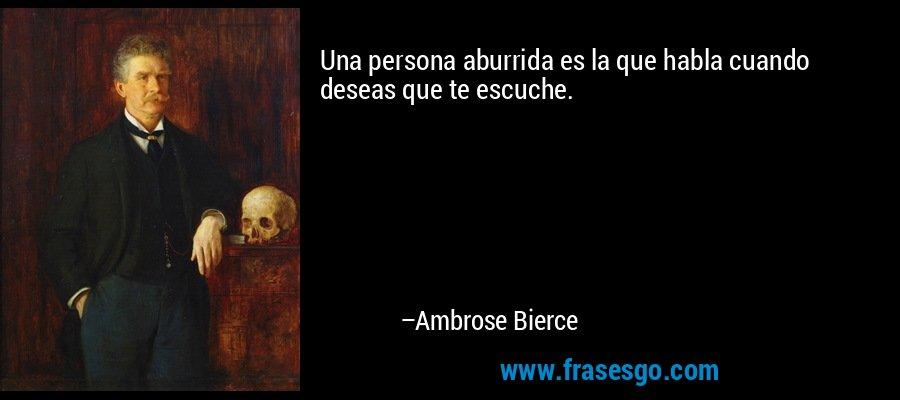 Una persona aburrida es la que habla cuando deseas que te escuche. – Ambrose Bierce