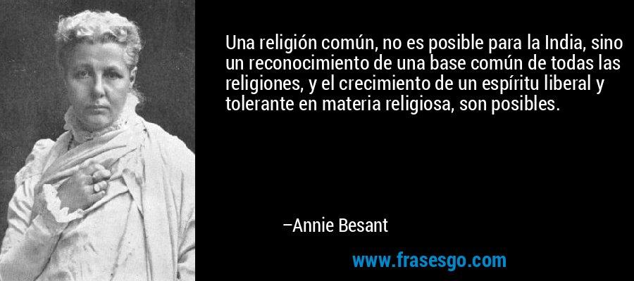 Una religión común, no es posible para la India, sino un reconocimiento de una base común de todas las religiones, y el crecimiento de un espíritu liberal y tolerante en materia religiosa, son posibles. – Annie Besant