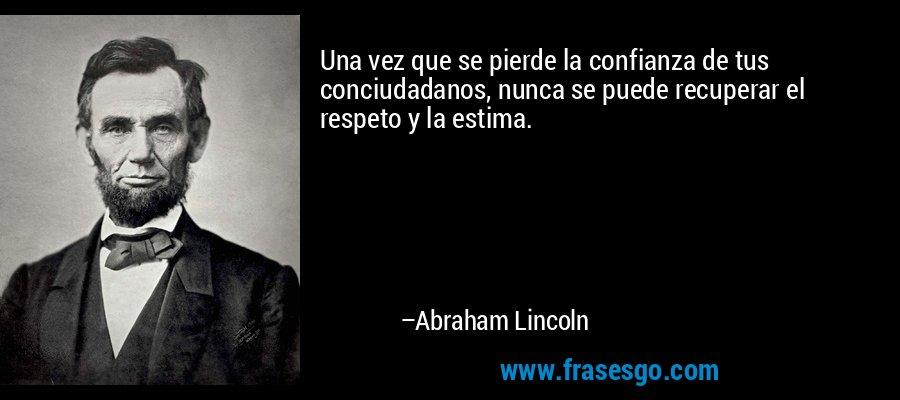 Una vez que se pierde la confianza de tus conciudadanos, nunca se puede recuperar el respeto y la estima. – Abraham Lincoln