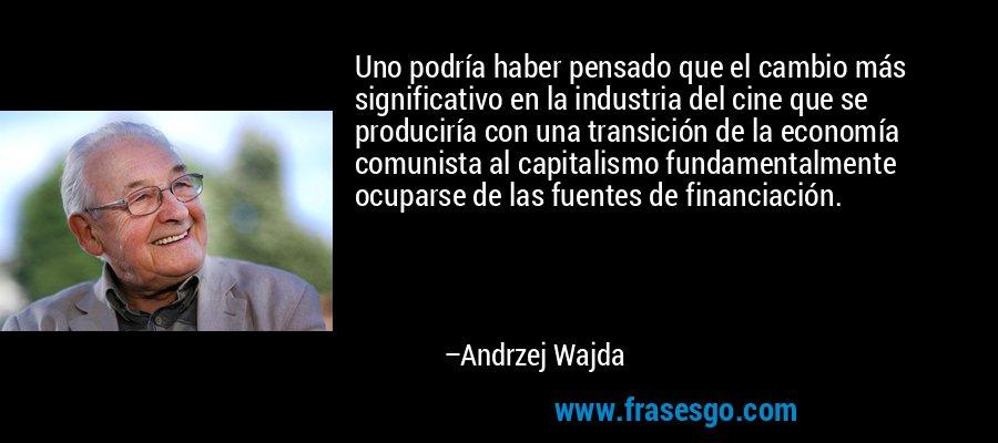 Uno podría haber pensado que el cambio más significativo en la industria del cine que se produciría con una transición de la economía comunista al capitalismo fundamentalmente ocuparse de las fuentes de financiación. – Andrzej Wajda