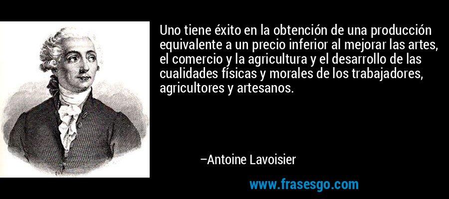 Uno tiene éxito en la obtención de una producción equivalente a un precio inferior al mejorar las artes, el comercio y la agricultura y el desarrollo de las cualidades físicas y morales de los trabajadores, agricultores y artesanos. – Antoine Lavoisier