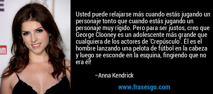 Usted puede relajarse más cuando estás jugando un personaje tonto que cuando estás jugando un personaje muy rígido. Pero para ser justos, creo que George Clooney es un adolescente más grande que cualquiera de los actores de 'Crepúsculo'. Él es el hombre lanzando una pelota de fútbol en la cabeza y luego se esconde en la esquina, fingiendo que no era él! – Anna Kendrick