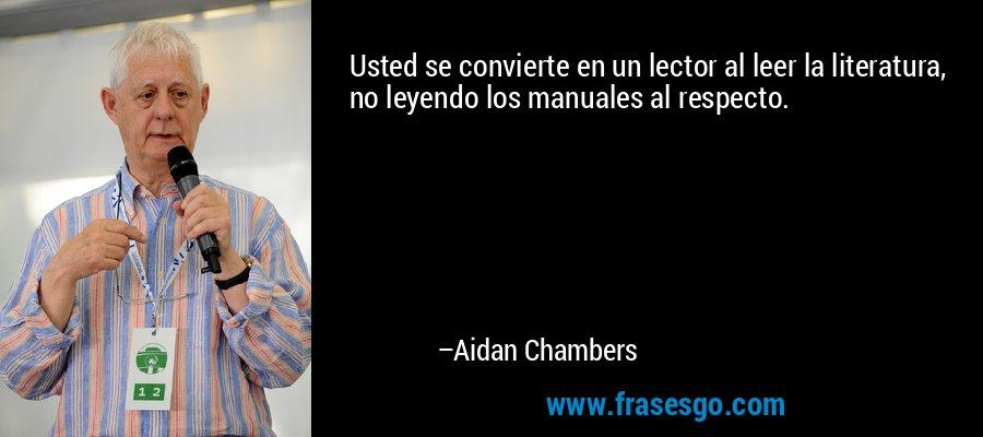 Usted se convierte en un lector al leer la literatura, no leyendo los manuales al respecto. – Aidan Chambers