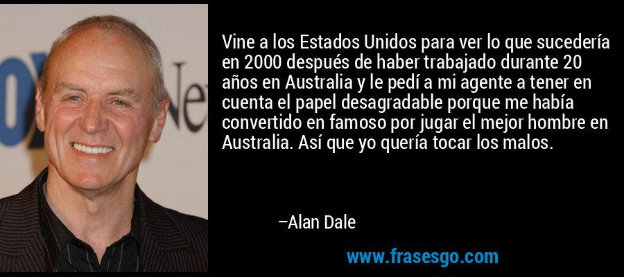 Vine a los Estados Unidos para ver lo que sucedería en 2000 después de haber trabajado durante 20 años en Australia y le pedí a mi agente a tener en cuenta el papel desagradable porque me había convertido en famoso por jugar el mejor hombre en Australia. Así que yo quería tocar los malos. – Alan Dale