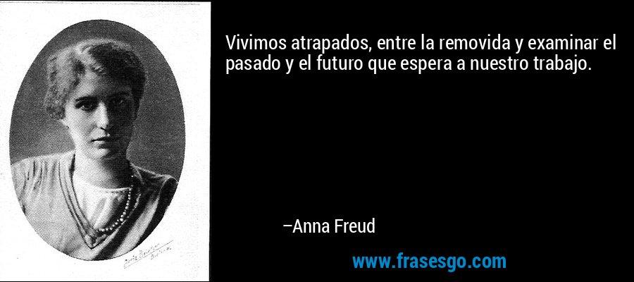 Vivimos atrapados, entre la removida y examinar el pasado y el futuro que espera a nuestro trabajo. – Anna Freud