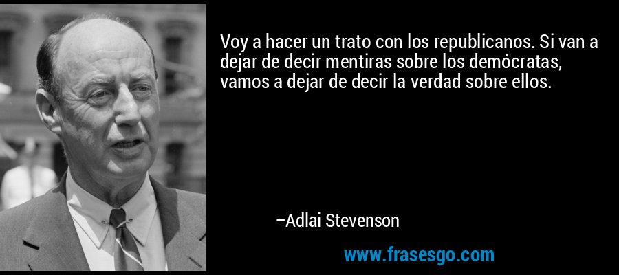 Voy a hacer un trato con los republicanos. Si van a dejar de decir mentiras sobre los demócratas, vamos a dejar de decir la verdad sobre ellos. – Adlai Stevenson