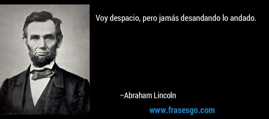 Voy despacio, pero jamás desandando lo andado. – Abraham Lincoln