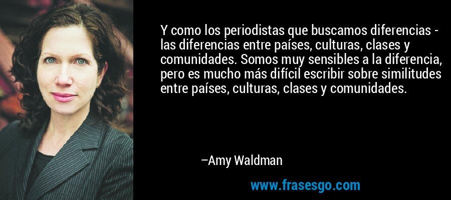 Y como los periodistas que buscamos diferencias - las diferencias entre países, culturas, clases y comunidades. Somos muy sensibles a la diferencia, pero es mucho más difícil escribir sobre similitudes entre países, culturas, clases y comunidades. – Amy Waldman