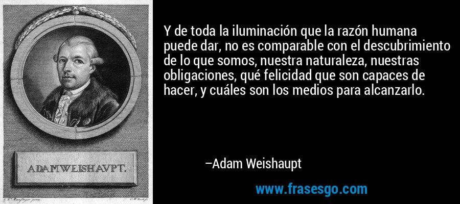Y de toda la iluminación que la razón humana puede dar, no es comparable con el descubrimiento de lo que somos, nuestra naturaleza, nuestras obligaciones, qué felicidad que son capaces de hacer, y cuáles son los medios para alcanzarlo. – Adam Weishaupt