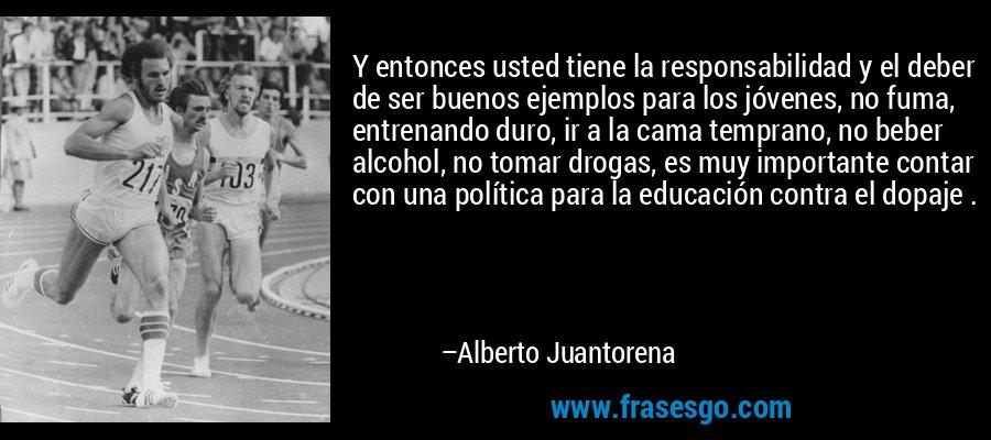 Y entonces usted tiene la responsabilidad y el deber de ser buenos ejemplos para los jóvenes, no fuma, entrenando duro, ir a la cama temprano, no beber alcohol, no tomar drogas, es muy importante contar con una política para la educación contra el dopaje . – Alberto Juantorena