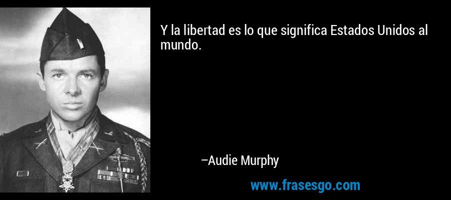 Y la libertad es lo que significa Estados Unidos al mundo. – Audie Murphy