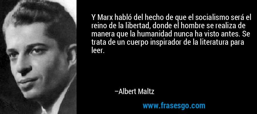 Y Marx habló del hecho de que el socialismo será el reino de la libertad, donde el hombre se realiza de manera que la humanidad nunca ha visto antes. Se trata de un cuerpo inspirador de la literatura para leer. – Albert Maltz