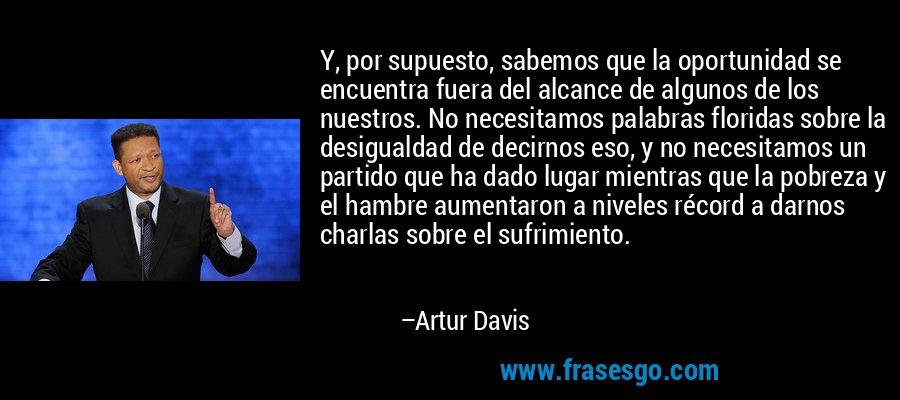 Y, por supuesto, sabemos que la oportunidad se encuentra fuera del alcance de algunos de los nuestros. No necesitamos palabras floridas sobre la desigualdad de decirnos eso, y no necesitamos un partido que ha dado lugar mientras que la pobreza y el hambre aumentaron a niveles récord a darnos charlas sobre el sufrimiento. – Artur Davis