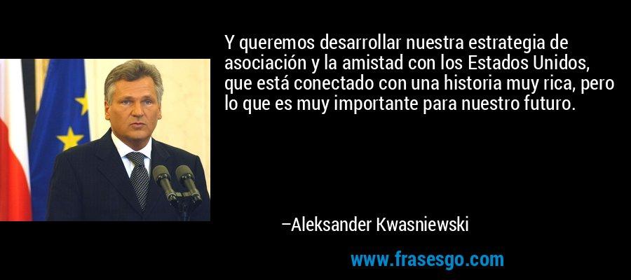 Y queremos desarrollar nuestra estrategia de asociación y la amistad con los Estados Unidos, que está conectado con una historia muy rica, pero lo que es muy importante para nuestro futuro. – Aleksander Kwasniewski