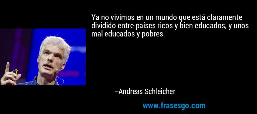 Ya no vivimos en un mundo que está claramente dividido entre países ricos y bien educados, y unos mal educados y pobres. – Andreas Schleicher