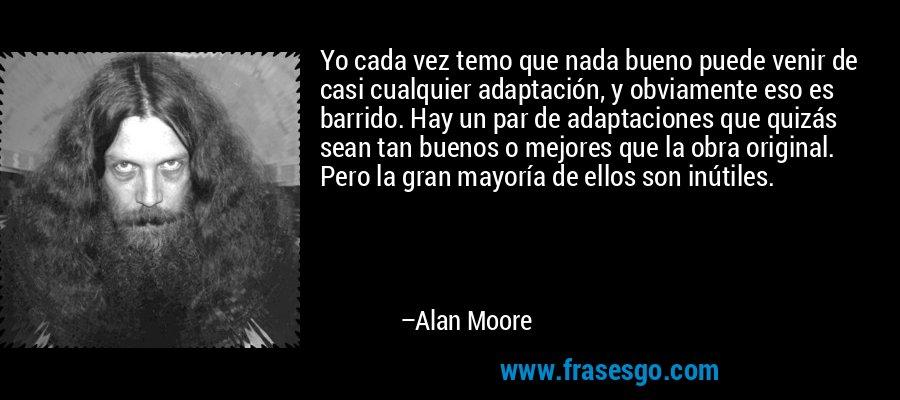 Yo cada vez temo que nada bueno puede venir de casi cualquier adaptación, y obviamente eso es barrido. Hay un par de adaptaciones que quizás sean tan buenos o mejores que la obra original. Pero la gran mayoría de ellos son inútiles. – Alan Moore