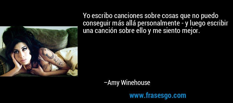 Yo escribo canciones sobre cosas que no puedo conseguir más allá personalmente - y luego escribir una canción sobre ello y me siento mejor. – Amy Winehouse