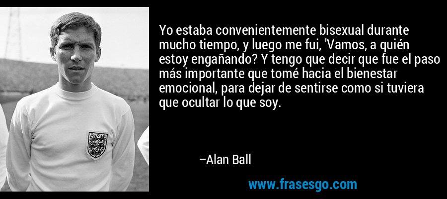 Yo estaba convenientemente bisexual durante mucho tiempo, y luego me fui, 'Vamos, a quién estoy engañando? Y tengo que decir que fue el paso más importante que tomé hacia el bienestar emocional, para dejar de sentirse como si tuviera que ocultar lo que soy. – Alan Ball