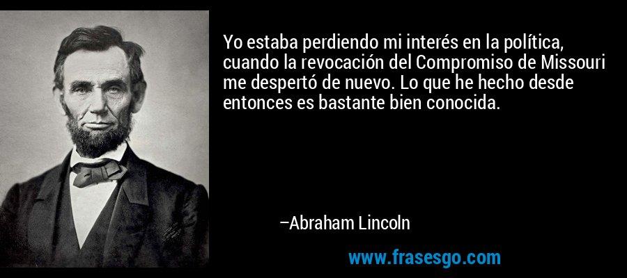 Yo estaba perdiendo mi interés en la política, cuando la revocación del Compromiso de Missouri me despertó de nuevo. Lo que he hecho desde entonces es bastante bien conocida. – Abraham Lincoln