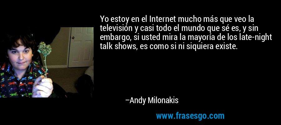 Yo estoy en el Internet mucho más que veo la televisión y casi todo el mundo que sé es, y sin embargo, si usted mira la mayoría de los late-night talk shows, es como si ni siquiera existe. – Andy Milonakis