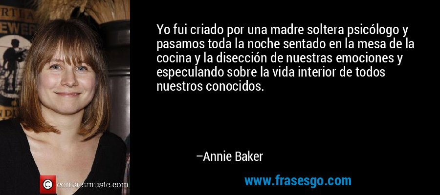 Yo fui criado por una madre soltera psicólogo y pasamos toda la noche sentado en la mesa de la cocina y la disección de nuestras emociones y especulando sobre la vida interior de todos nuestros conocidos. – Annie Baker