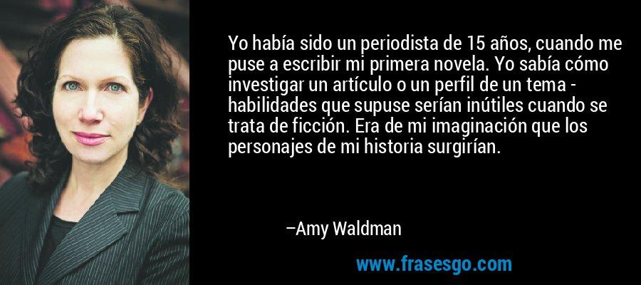 Yo había sido un periodista de 15 años, cuando me puse a escribir mi primera novela. Yo sabía cómo investigar un artículo o un perfil de un tema - habilidades que supuse serían inútiles cuando se trata de ficción. Era de mi imaginación que los personajes de mi historia surgirían. – Amy Waldman