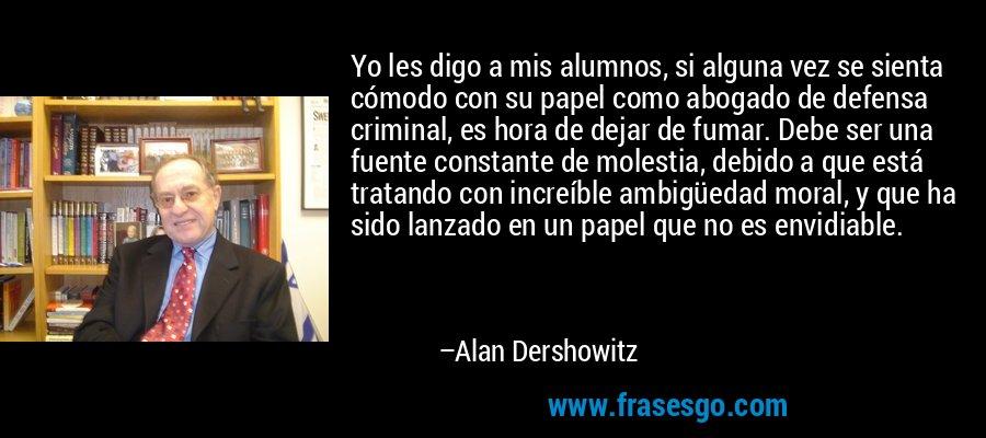 Yo les digo a mis alumnos, si alguna vez se sienta cómodo con su papel como abogado de defensa criminal, es hora de dejar de fumar. Debe ser una fuente constante de molestia, debido a que está tratando con increíble ambigüedad moral, y que ha sido lanzado en un papel que no es envidiable. – Alan Dershowitz