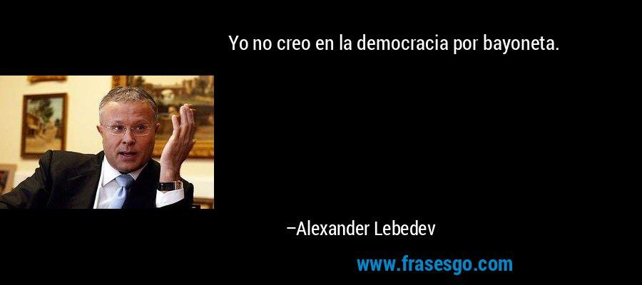 Yo no creo en la democracia por bayoneta. – Alexander Lebedev