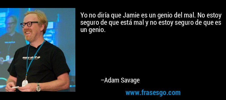 Yo no diría que Jamie es un genio del mal. No estoy seguro de que está mal y no estoy seguro de que es un genio. – Adam Savage
