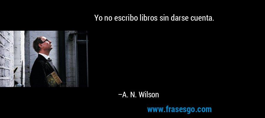 Yo No Escribo Libros Sin Darse Cuenta A N Wilson