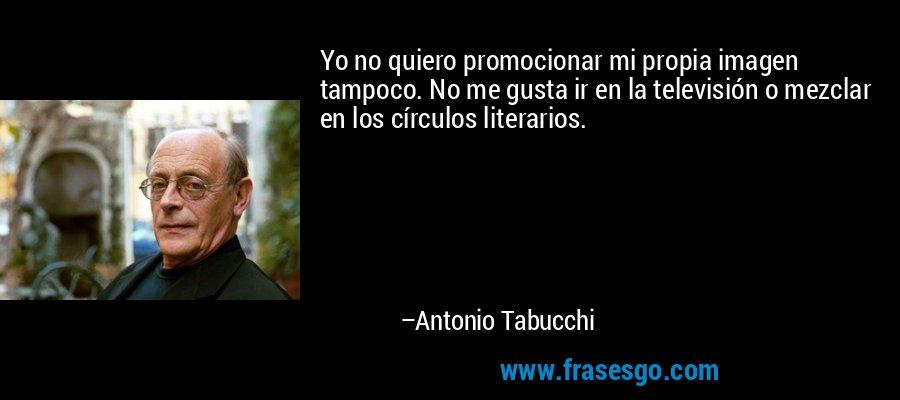 Yo no quiero promocionar mi propia imagen tampoco. No me gusta ir en la televisión o mezclar en los círculos literarios. – Antonio Tabucchi