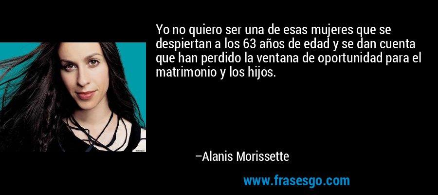 Yo no quiero ser una de esas mujeres que se despiertan a los 63 años de edad y se dan cuenta que han perdido la ventana de oportunidad para el matrimonio y los hijos. – Alanis Morissette