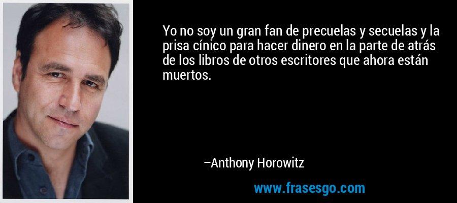 Yo no soy un gran fan de precuelas y secuelas y la prisa cínico para hacer dinero en la parte de atrás de los libros de otros escritores que ahora están muertos. – Anthony Horowitz