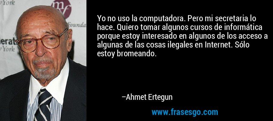 Yo no uso la computadora. Pero mi secretaria lo hace. Quiero tomar algunos cursos de informática porque estoy interesado en algunos de los acceso a algunas de las cosas ilegales en Internet. Sólo estoy bromeando. – Ahmet Ertegun