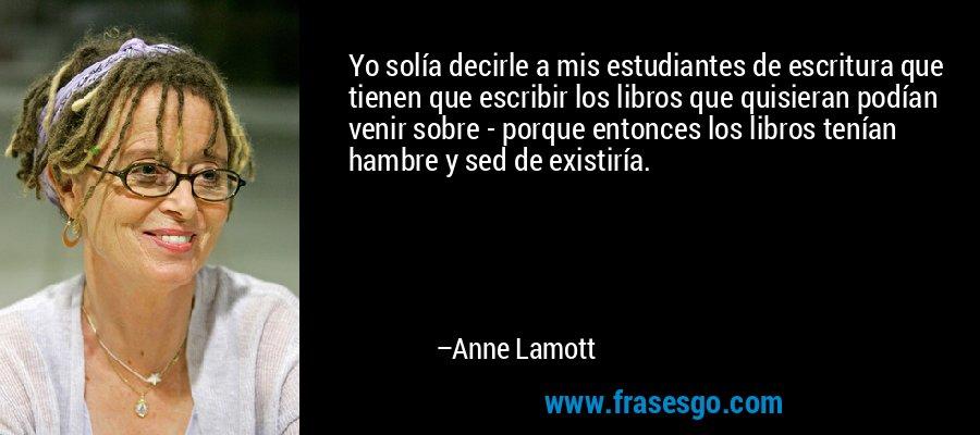 Yo solía decirle a mis estudiantes de escritura que tienen que escribir los libros que quisieran podían venir sobre - porque entonces los libros tenían hambre y sed de existiría. – Anne Lamott