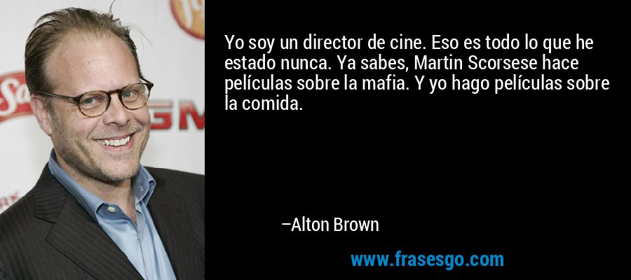 Yo soy un director de cine. Eso es todo lo que he estado nunca. Ya sabes, Martin Scorsese hace películas sobre la mafia. Y yo hago películas sobre la comida. – Alton Brown