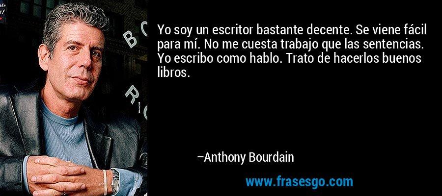 Yo soy un escritor bastante decente. Se viene fácil para mí. No me cuesta trabajo que las sentencias. Yo escribo como hablo. Trato de hacerlos buenos libros. – Anthony Bourdain